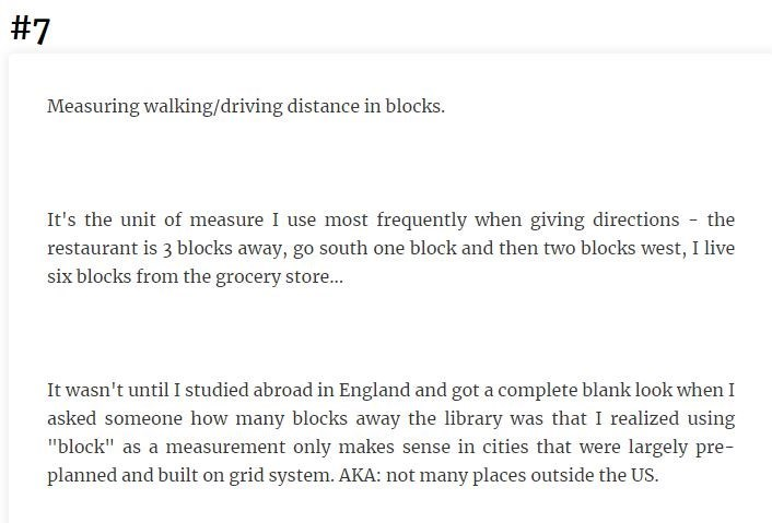 """Text - #7 Measuring walking/driving distance in blocks. It's the unit of measure I use most frequently when giving directions the restaurant is 3 blocks away, go south one block and then two blocks west, I live six blocks from the grocery store... It wasn't until I studied abroad in England and got a complete blank look when I asked someone how many blocks away the library was that I realized using """"block"""" as a measurement only makes sense in cities that were largely pre- planned and built on gr"""