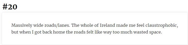 Text - #20 Massively wide roads/lanes. The whole of Ireland made me feel claustrophobic, but when I got back home the roads felt like way too much wasted space.