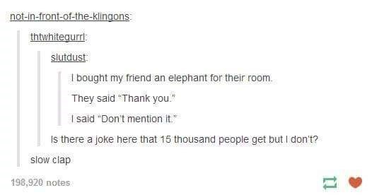 """I bought my friend an elephant for their room. They said """"Thank you. I sald """"Don't mention it."""" Is there a joke here that 15 thousand people get but I don't? slow clap 198,920 notes"""