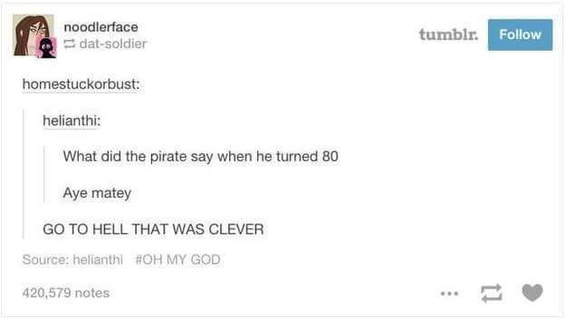 What did the pirate say when he turned 80 Aye matey GO TO HELL THAT WAS CLEVER Source: helianthi #OH MY GOD 420,579 notes