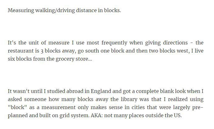 "Text - Measuring walking/driving distance in blocks. It's the unit of measure I use most frequently when giving directions the restaurant is 3 blocks away, go south one block and then two blocks west, I live six blocks from the grocery store... It wasn't until I studied abroad in England and got a complete blank look when I asked someone how many blocks away the library was that I realized using ""block"" as a measurement only makes sense in cities that were largely pre- planned and built on grid"