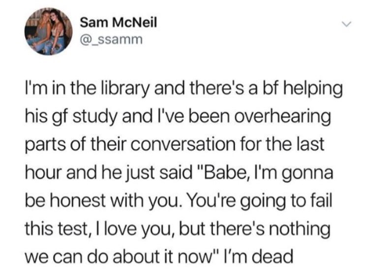 "Tweet that reads, ""I'm in the library and there's a boyfriend helping his girlfriend study and I've been overhearing parts of their conversation for the last hour and he just said, 'Babe I'm gonna be honest with you, you're going to fail this test. I love you, but there's nothing we can do about it now.' I'm dead"""