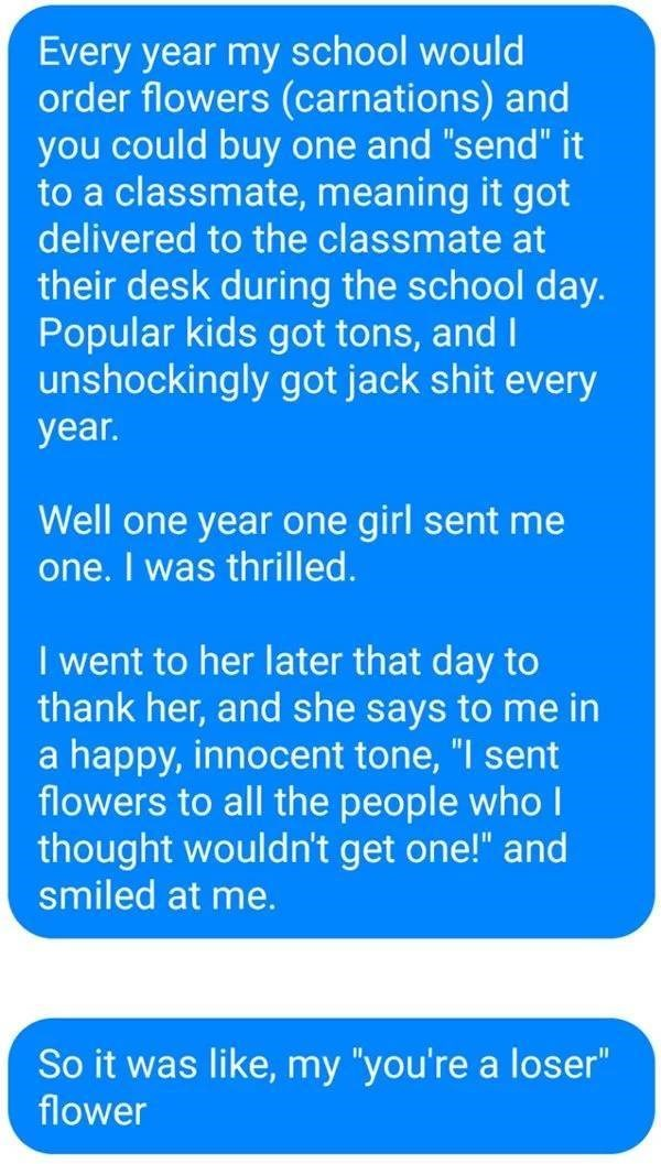 """Text - Every year my school would order flowers (carnations) and you could buy one and """"send"""" it to a classmate, meaning it got delivered to the classmate at their desk during the school day. Popular kids got tons, and I unshockingly got jack shit every year. Well one year one girl sent me one. I was thrilled. I went to her later that day to thank her, and she says to me in a happy, innocent tone, """"I sent flowers to all the people who I thought wouldn't get one!"""" and smiled at me. So it was like"""
