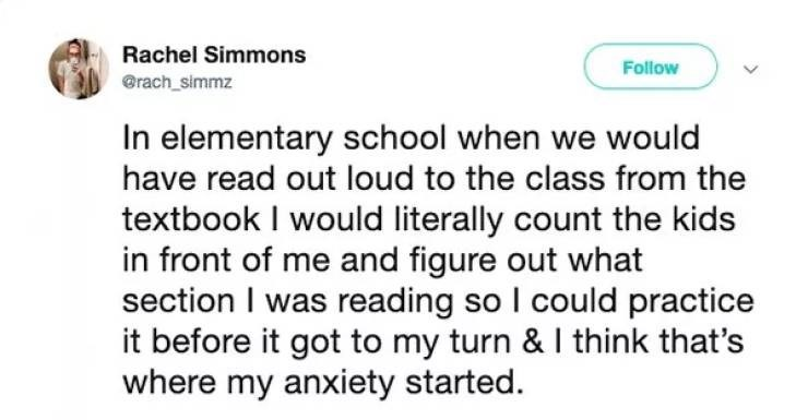 Text - Rachel Simmons Follow @rach_simmz In elementary school when we would have read out loud to the class from the textbook I would literally count the kids in front of me and figure out what section I was reading so I could practice it before it got to my turn & I think that's where my anxiety started.