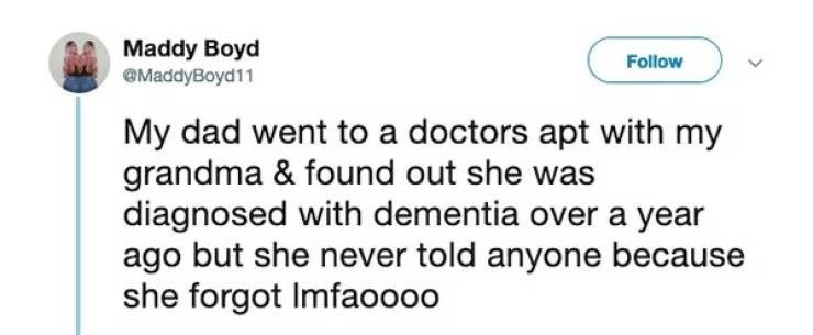 Text - Maddy Boyd @MaddyBoyd11 Follow My dad went to a doctors apt with my grandma & found out she was diagnosed with dementia over a year ago but she never told anyone because she forgot Imfaoooo