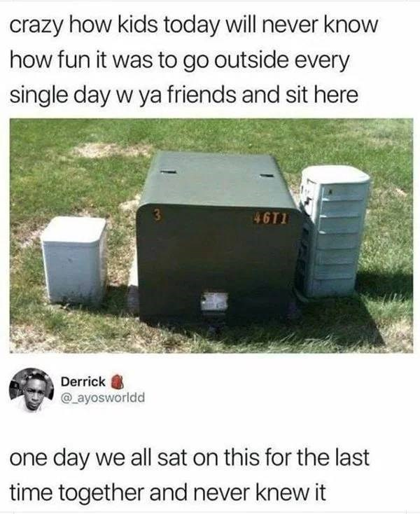 Grass - crazy how kids today will never know how fun it was to go outside every single day w ya friends and sit here 46T1 Derrick @_ayosworldd one day we all sat on this for the last time together and never knew it
