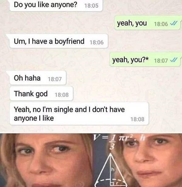Face - Do you like anyone? 18:05 yeah, you 18:06 / Um, I have a boyfriend 18:06 yeah, you?* 18:07 / Oh haha 18:07 Thank god 18:08 Yeah, no l'm single and I don't have anyone I like 18:08 V=1 nr