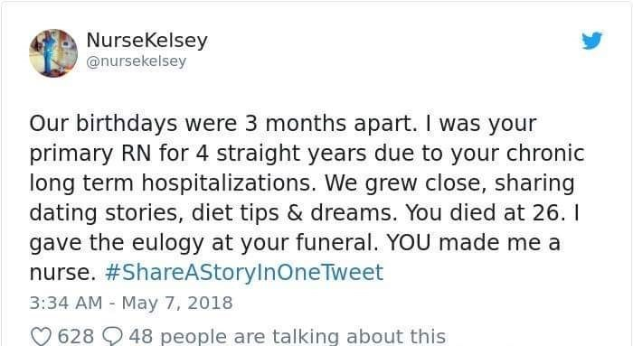 Text - NurseKelsey @nursekelsey Our birthdays were 3 months apart. I was your primary RN for 4 straight years due to your chronic long term hospitalizations. We grew close, sharing dating stories, diet tips & dreams. You died at 26.1 gave the eulogy at your funeral. YOU made me a nurse. #ShareAStorylnOneTweet 3:34 AM May 7, 2018 - 48 people are talking about this 628