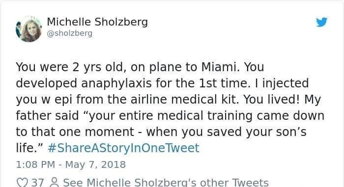 """Text - Michelle Sholzberg @sholzberg You were 2 yrs old, on plane to Miami. You developed anaphylaxis for the 1st time. I injected you w epi from the airline medical kit. You lived! My father said """"your entire medical training came down to that one moment when you saved your son's life."""" #ShareAStoryInOneTweet 1:08 PM May 7, 2018 See Michelle Sholzberg's other Tweets 37"""