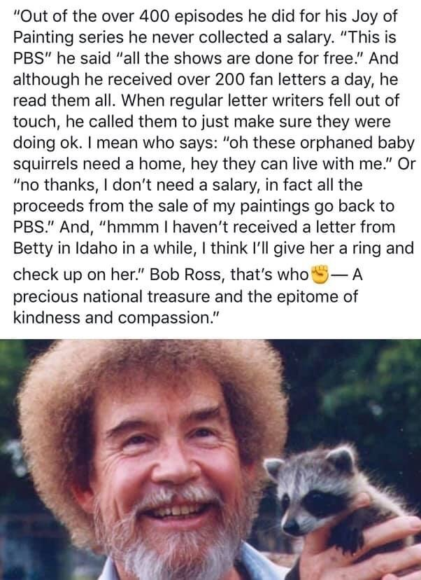 meme about bob ross and how he is a national treasure, never took a salary from PBS for making his show and also donated proceeds from his paintings to PBS as well as adopting squirrels and doing other amazing good wholes acts