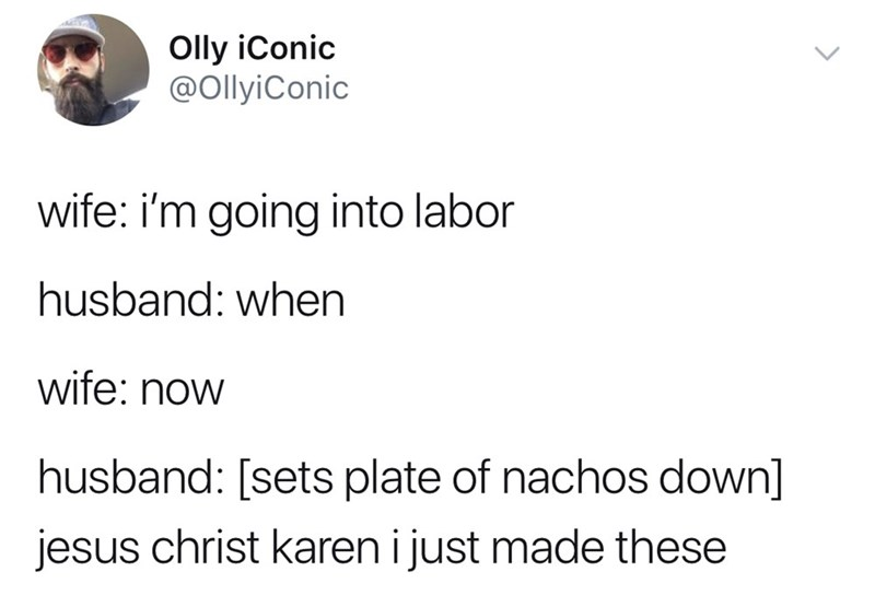 Text - Olly iConic @OllyiConic wife: i'm going into labor husband: when wife: now husband: [sets plate of nachos down] jesus christ karen i just made these