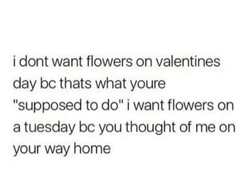 "Text - i dont want flowers on valentines day bc thats what youre ""supposed to do"" i want flowers on a tuesday bc you thought of me on your way home"