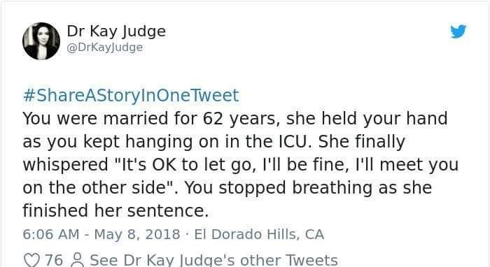 """Text - Dr Kay Judge @DrKayJudge #ShareAStoryInOneTweet You were married for 62 years, she held your hand as you kept hanging on in the ICU. She finally whispered """"It's OK to let go, I'll be fine, I'll meet you on the other side"""". You stopped breathing as she finished her sentence. 6:06 AM May 8, 2018 El Dorado Hills, CA See Dr Kay Judge's other Tweets 76"""