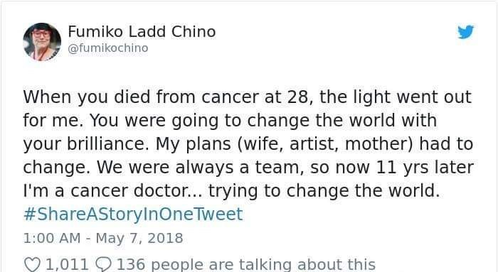 Text - Fumiko Ladd Chino @fumikochino When you died from cancer at 28, the light went out for me. You were going to change the world with your brilliance. My plans (wife, artist, mother) had to change. We were always a team, so now 11 yrs later I'm a cancer doctor... trying to change the world. #ShareAStorylnOneTweet 1:00 AM May 7, 2018 1,011 136 people are talking about this