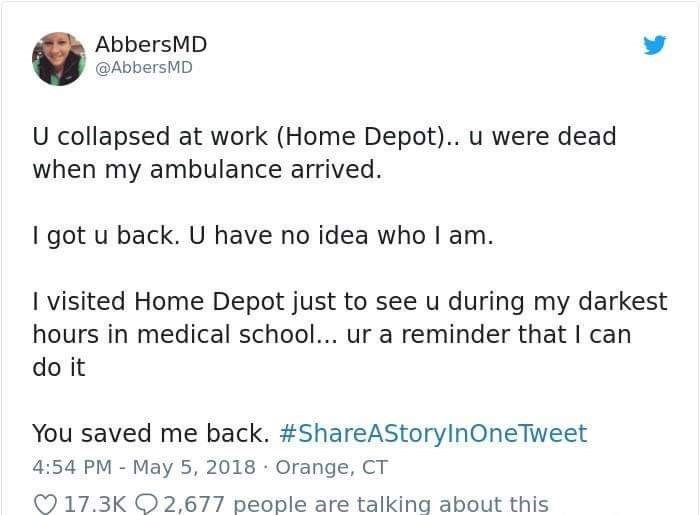 Text - AbbersMD @AbbersMD U collapsed at work (Home Depot).. u were dead when my ambulance arrived I got u back. U have no idea who I am. I visited Home Depot just to see u during my darkest hours in medical school... ur a reminder that I can do it You saved me back. #ShareAStoryInOneTweet 4:54 PM May 5, 2018 Orange, CT 17.3K 2,677 people are talking about this