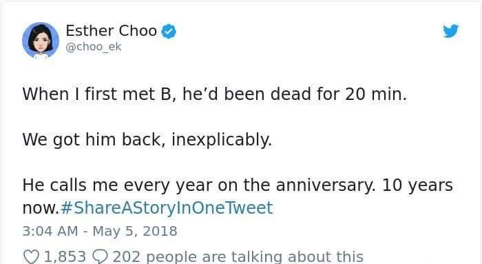 Text - Esther Choo @choo ek When I first met B, he'd been dead for 20 min. We got him back, inexplicably. He calls me every year on the anniversary. 10 years now.#ShareAStoryInOneTweet 3:04 AM May 5, 2018 202 people are talking about this 1,853
