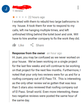 Text - J 1 review 22 hours ago worked with them to rebuild two large bathrooms in my house. It took them for ever to respond to my calls, left me hanging multiple times, and left unfinished tilling behind the toilet bowl and sink. Will have to hire another company to fix the work they did. Share Like Response from the owner an hour ago Hi Juan, you may be confused as we never worked on your house. We've been working on a single project for the last few weeks and will continue to be working on th