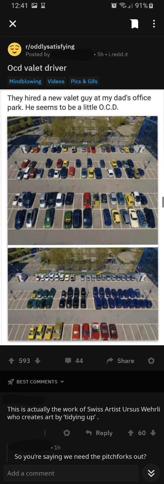Architecture - 91% 12:41 X r/oddlysatisfying 5h i.redd.it Posted by Ocd valet driver Mindblowing Videos Pics & Gifs They hired a new valet guy at my dad's office park. He seems to be a little O.C.D. t 593 Share 44 BEST COMMENTS This is actually the work of Swiss Artist Ursus Wehrli who creates art by 'tidying up' Reply 60 1h So you're saying we need the pitchforks out? Add a comment