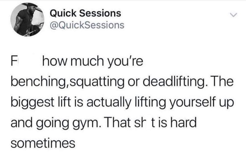 "Tweet that reads, ""F*ck how much you're benching, squatting or deadlifting. The biggest lift is actually lifting yourself up and going to the gym. That sh*t is hard sometimes"""