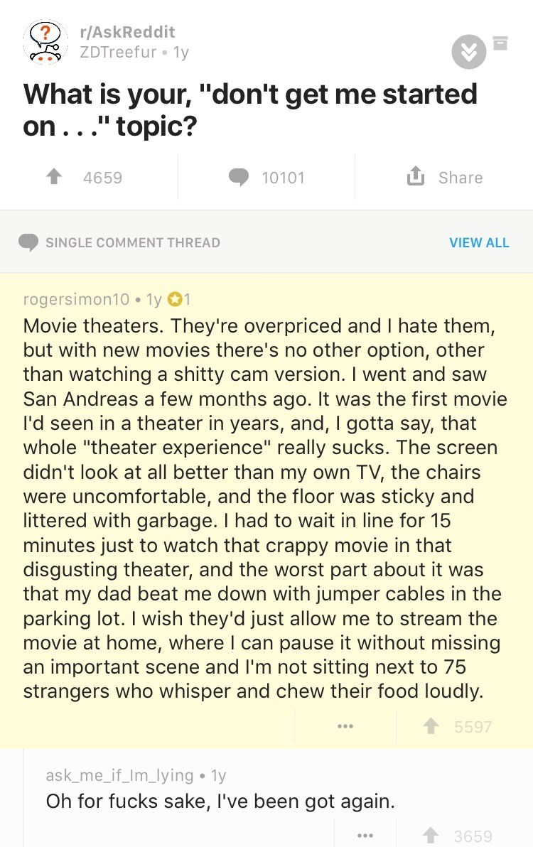 """Text - r/AskReddit ZDTreefur 1y What is your, """"don't get me started on..."""" topic? Share 4659 10101 SINGLE COMMENT THREAD VIEW ALL rogersimon10 1y 1 Movie theaters. They're overpriced and I hate them, but with new movies there's no other option, other cam version. I went and saw few months ago. It was the first movie I'd seen in a theater in years, and, I gotta say, that whole """"theater experience"""" really sucks. The screen didn't look at all better than my own TV, the chairs were uncomfortable, an"""