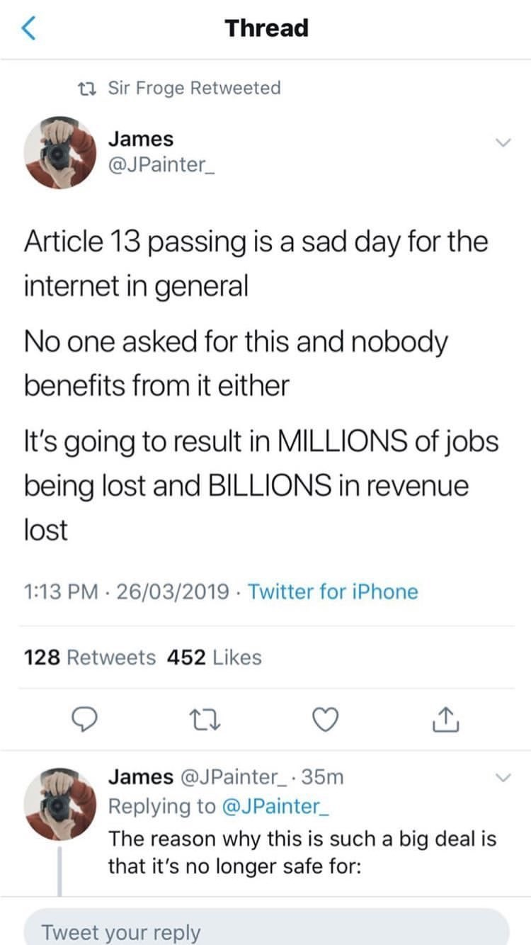 Text - Thread ta Sir Froge Retweeted James @JPainter Article 13 passing is a sad day for the internet in general No one asked for this and nobody benefits from it either It's going to result in MILLIONS of jobs being lost and BILLIONS in revenue lost 1:13 PM 26/03/2019 Twitter for iPhone 128 Retweets 452 Likes James @JPainter 35m Replying to @JPainter The reason why this is such a big deal is that it's no longer safe for: Tweet your reply