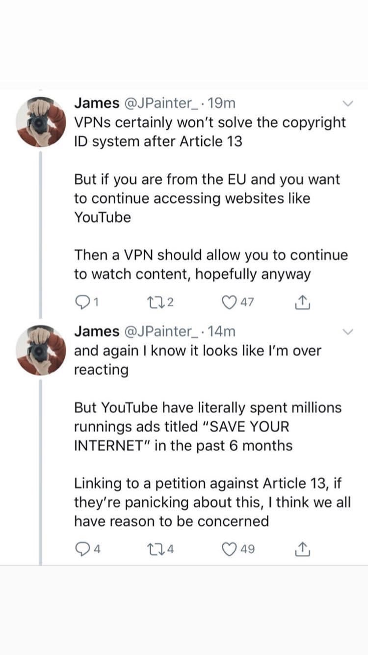 "Text - James @JPainter 19m VPNS certainly won't solve the copyright ID system after Article 13 But if you are from the EU and you want to continue accessing websites like YouTube Then a VPN should allow you to continue to watch content, hopefully anyway t12 47 James @JPainter 14m and again I know it looks like l'm over reacting But YouTube have literally spent millions runnings ads titled ""SAVE YOUR INTERNET"" in the past 6 months Linking to a petition against Article 13, if they're panicking abo"