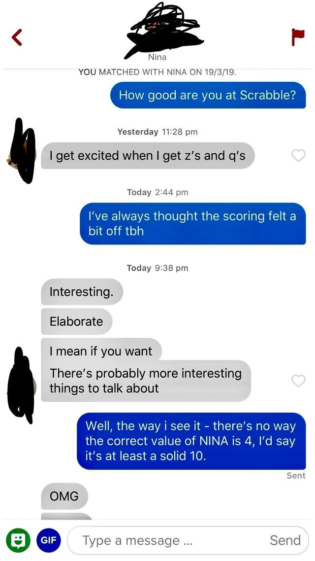tinder messages How good are you at Scrabble? Yesterday 11:28 pm I get excited when I get z's and q's Today 2:44 pm I've always thought the scoring felt a bit off tbh Today 9:38 pm Interesting. Elaborate T mean if you want There's probably more interesting things to talk about Well, the way i the correct value of NINA is 4, I'd say see it- there's no way it's at least a solid 10. Sent OMG Send Type a message GIF ...