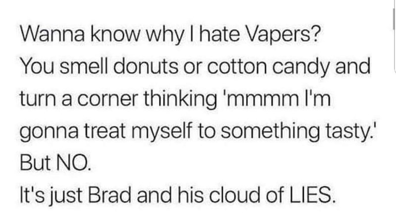 Text - Wanna know why I hate Vapers? You smell donuts or cotton candy and turn a corner thinking 'mmmm I'm gonna treat myself to something tasty. But NO. It's just Brad and his cloud of LIES.