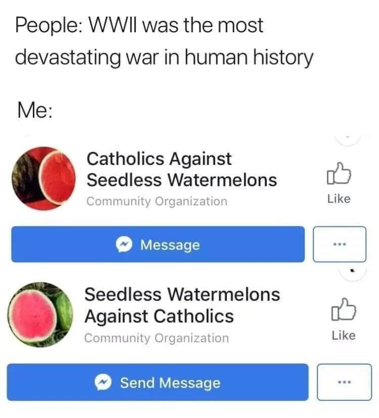 Text - People: WWII was the most devastating war in human history Mе: Catholics Against Seedless Watermelons Like Community Organization Message Seedless Watermelons Against Catholics Like Community Organization Send Message