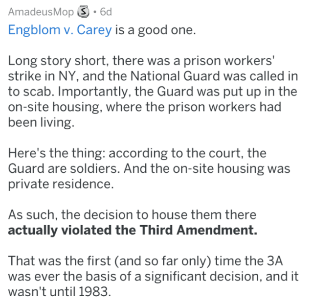 Text - AmadeusMop S 6d Engblom v. Carey is a good one. Long story short, there was a prison workers' strike in NY, and the National Guard was called in to scab. Importantly, the Guard was put up in the on-site housing, where the prison workers had been living. Here's the thing: according to the court, the Guard are soldiers. And the on-site housing was private residence. As such, the decision to house them there actually violated the Third Amendment. That was the first (and so far only) time the