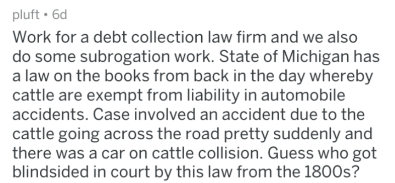 Reddit obscure law posts that says 'Work for a debt collection law firm and we also do some subrogation work. State of Michigan has a law on the books from in the day whereby cattle are exempt for liability in automobile accidents. Case involved an accident due to the cattle going across the road pretty suddenly and there was a cat on cattle collision. Guess who got blindsided in court by this law from the 1800s?'