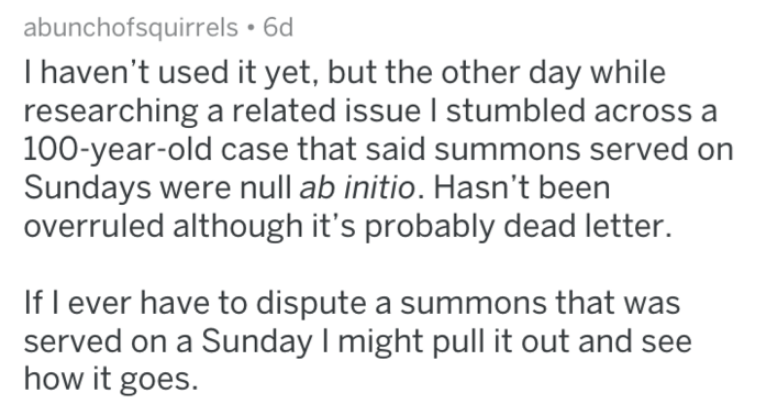 Text - abunchofsquirrels 6d I haven't used it yet, but the other day while researching a related issue I stumbled across a 100-year-old case that said summons served on Sundays were null ab initio. Hasn't been overruled although it's probably dead letter. If l ever have to dispute a summons that was served on a Sunday I might pull it out and see how it goes.