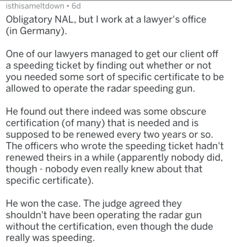 Text - isthisameltdown 6d Obligatory NAL, but I work at a lawyer's office (in Germany). One of our lawyers managed to get our client off a speeding ticket by finding out whether or not you needed some sort of specific certificate to be allowed to operate the radar speeding gun. He found out there indeed was some obscure certification (of many) that is needed and is supposed to be renewed every two years or so. The officers who wrote the speeding ticket hadn't renewed theirs in a while (apparentl