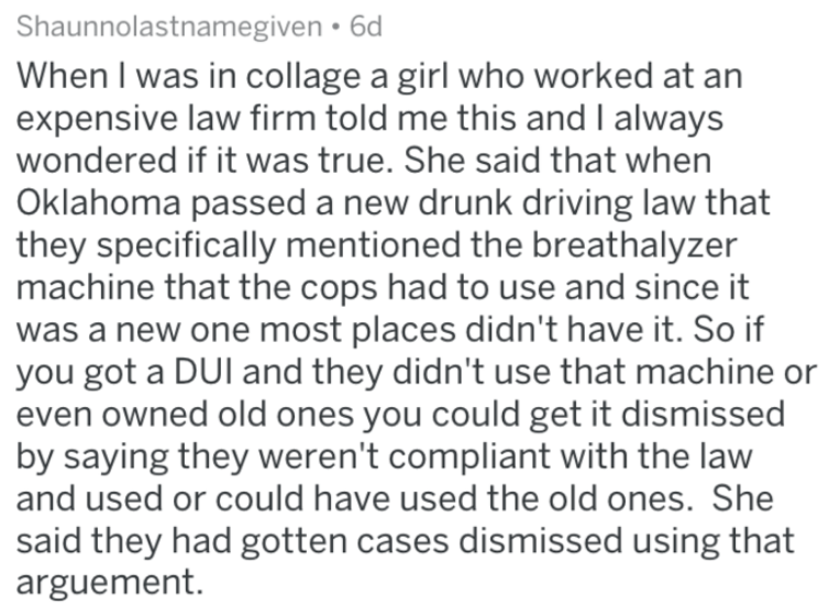 Text - Shaunnolastnamegiven 6d When I was in collage a girl who worked at an expensive law firm told me this and I always wondered if it was true. She said that when Oklahoma passed a new drunk driving law that they specifically mentioned the breathalyzer machine that the cops had to use and since it was a new one most places didn't have it. So if you got a DUI and they didn't use that machine or even owned old ones you could get it dismissed by saying they weren't compliant with the law and use