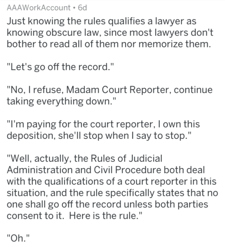 """Text - AAAWorkAccount 6d Just knowing the rules qualifies a lawyer as knowing obscure law, since most lawyers don't bother to read all of them nor memorize them. """"Let's go off the record."""" """"No, I refuse, Madam Court Reporter, continue taking everything down."""" """"I'm paying for the court reporter, I own this deposition, she'll stop when I say to stop."""" """"Well, actually, the Rules of Judicial Administration and Civil Procedure both deal with the qualifications of a court reporter in this situation, a"""