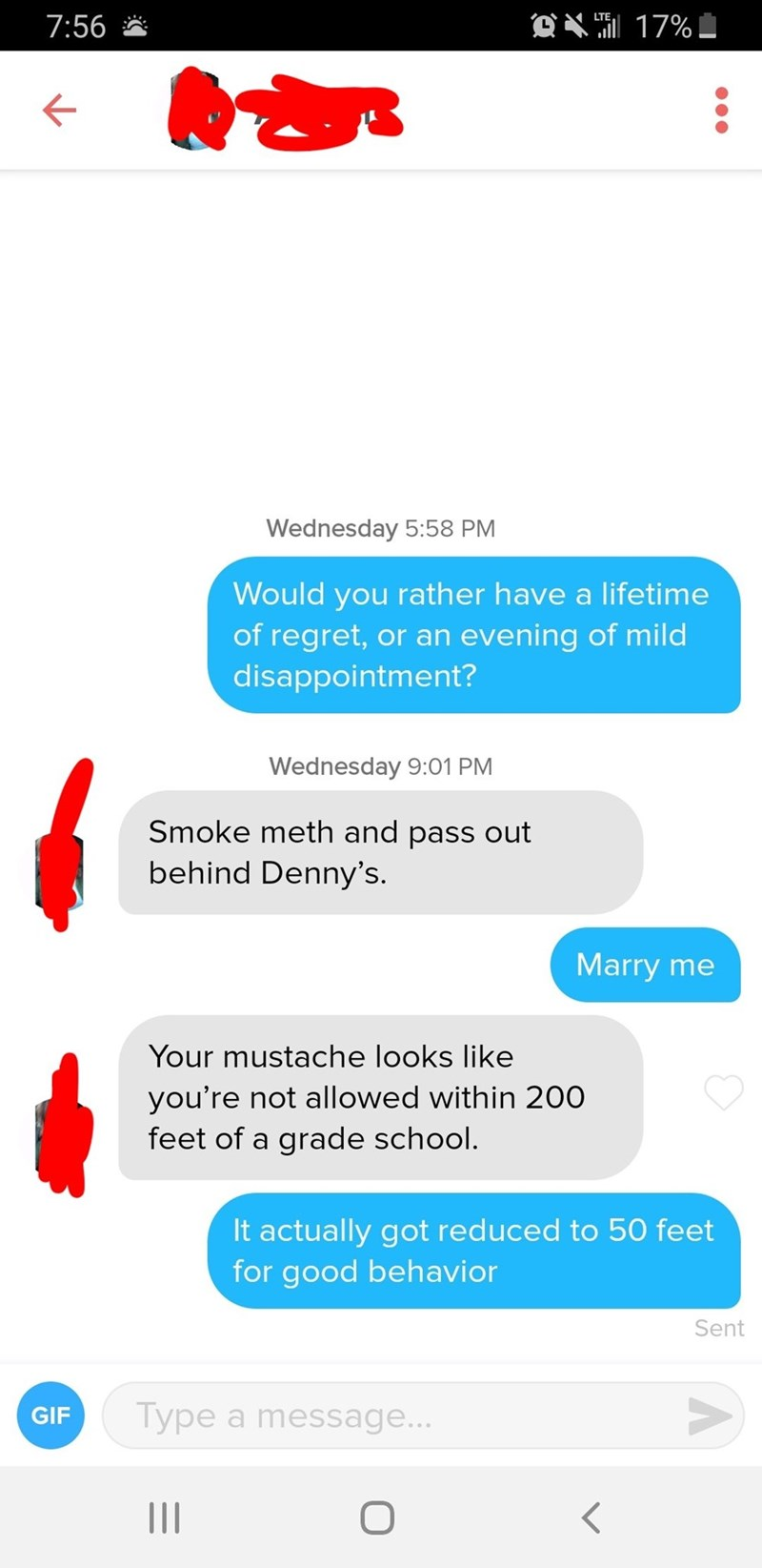 tinder messages Would you rather have a lifetime of regret, or an evening of mild disappointment? Wednesday 9:01 PM Smoke meth and pass out behind Denny's. Marry me Your mustache looks like you're not allowed within 200 feet of a grade school. It actually got reduced to 50 feet for good behavior Sent Type a message... GIF