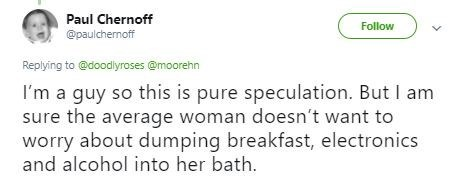 Text - Paul Chernoff Follow @paulchernoff Replying to @doodlyroses @moorehn I'm a guy so this is pure speculation. But I am sure the average woman doesn't want to worry about dumping breakfast, electronics and alcohol into her bath.