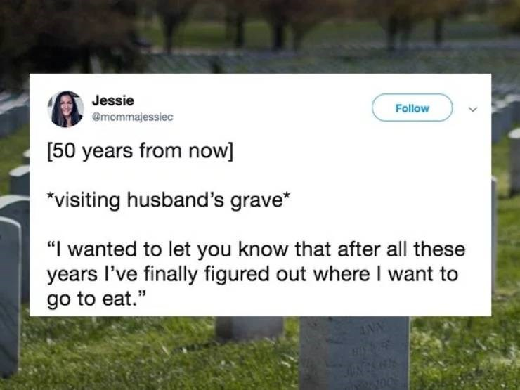 A tweet about a wife visiting her husband's grave, and telling him she finally knows where he ate, 50 years later.