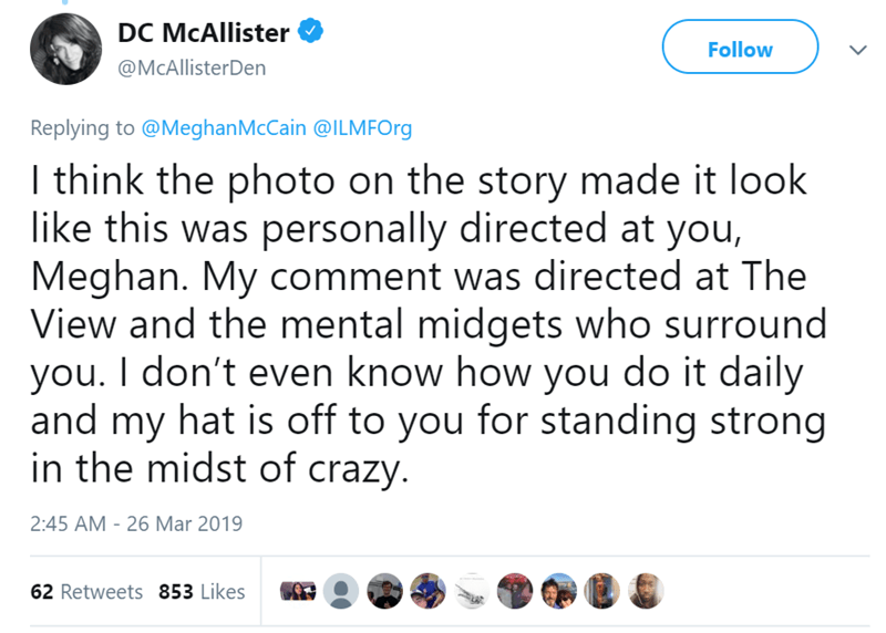 Text - DC McAllister Follow @McAllisterDen Replying to @MeghanMcCain @ILMFOrg I think the photo on the story made it look like this was personally directed at you, Meghan. My comment was directed at The View and the mental midgets who surround you. I don't even know how you do it daily and my hat is off to you for standing strong in the midst of crazy. 2:45 AM - 26 Mar 2019 62 Retweets 853 Likes