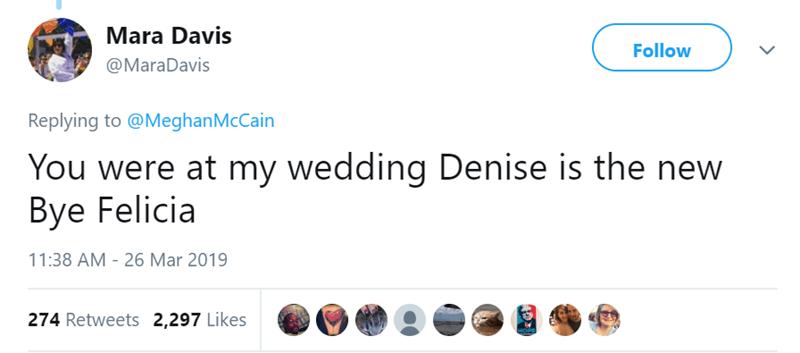Text - Mara Davis Follow @MaraDavis Replying to @MeghanMcCain You were at my wedding Denise is the new Bye Felicia 11:38 AM - 26 Mar 2019 274 Retweets 2,297 Likes
