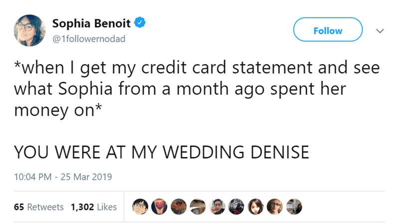 Text - Sophia Benoit Follow @1followernodad *when I get my credit card statement and see what Sophia from a month ago spent her money on* YOU WERE AT MY WEDDING DENISE 10:04 PM 25 Mar 2019 65 Retweets 1,302 Likes