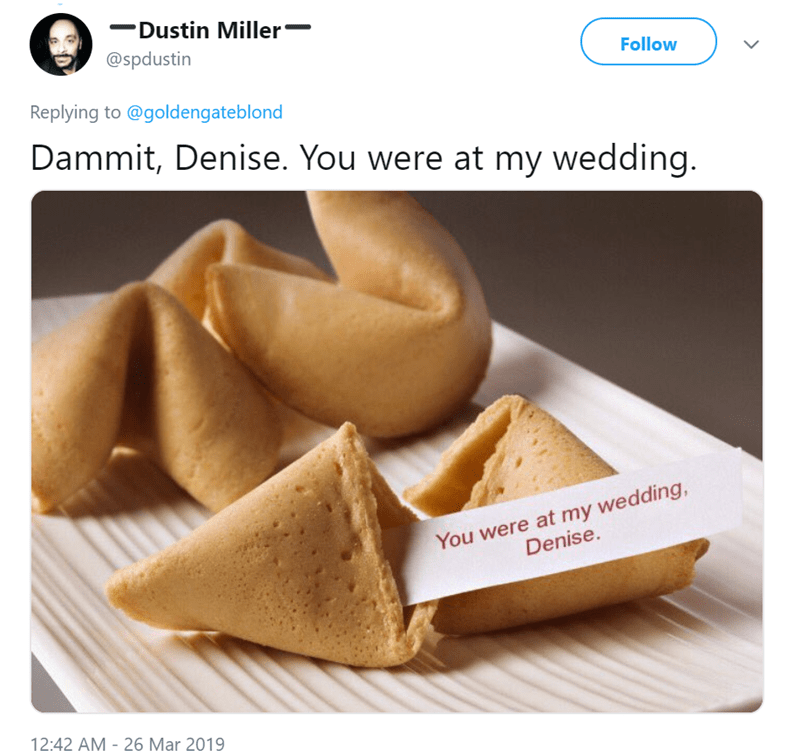 Fortune cookie - Dustin Miller @spdustin Follow Replying to @goldengateblond Dammit, Denise. You were at my wedding. You were at my wedding, Denise. 12:42 AM - 26 Mar 2019