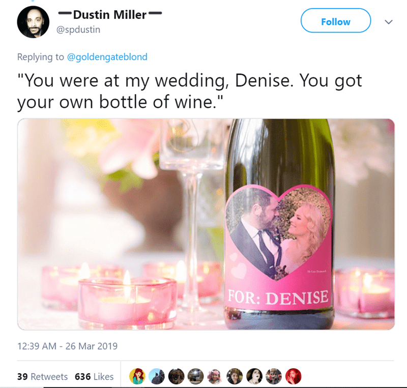 """Product - Dustin Miller Follow @spdustin Replying to @goldengateblond """"You were at my wedding, Denise. You got your own bottle of wine."""" FOR: DENISE 12:39 AM 26 Mar 2019 39 Retweets 636 Likes"""