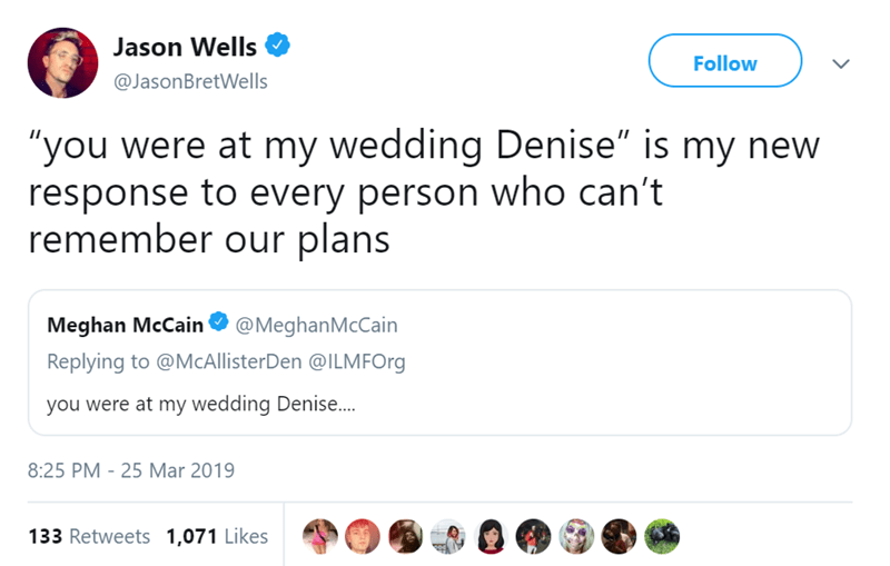"""Text - Jason Wells Follow @JasonBretWells """"you were at my wedding Denise"""" is my new response to every person who can't remember our plans Meghan McCain @MeghanMcCain Replying to @McAllisterDen @ILMFOrg you were at my wedding Denise.. 8:25 PM - 25 Mar 2019 133 Retweets 1,071 Likes"""