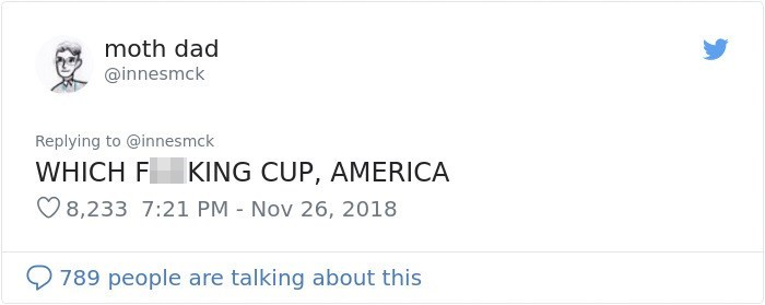 Text - moth dad @innesmck Replying to @innes mck WHICH F KING CUP, AMERICA 8,233 7:21 PM Nov 26, 2018 789 people are talking about this