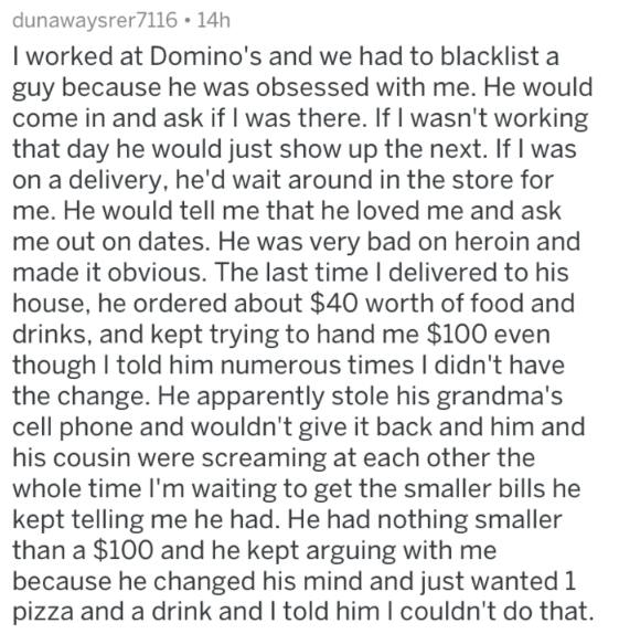 Text - dunawaysrer7116 14h I worked at Domino's and we had to blacklist a guy because he was obsessed with me. He would come in and ask if I was there. If I wasn't working that day he would just show up the next. If I was on a delivery, he'd wait around in the store for me. He would tell me that he loved me and ask me out on dates. He was very bad on heroin and made it obvious. The last timeI delivered to his house, he ordered about $40 worth of food and drinks, and kept trying to hand me $100 e