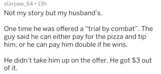 "Text - starpaw_64 13h Not my story but my husband's. One time he was offered a ""trial by combat"". The guy said he can either pay for the pizza and tip him, or he can pay him double if he wins. He didn't take him up on the offer. He got $3 out of it."