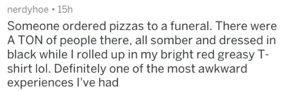 Text - nerdyhoe 15h Someone ordered pizzas to a funeral. There were A TON of people there, all somber and dressed in black while I rolled up in my bright red greasy T- shirt lol. Definitely one of the most awkward experiences I've had