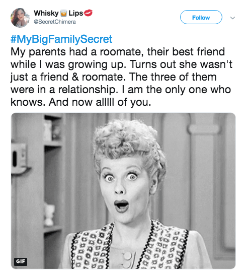 Text - Whisky Lips Follow eSecretChimera #MyBigFamilySecret My parents had a roomate, their best friend while I was growing up. Turns out she wasn't just a friend & roomate. The three of them were in a relationship. I am the only one who knows. And now allll of you GIF