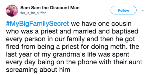 Text - Sam Sam the Discount Man Follow @s_is_for_suffer #MyBigFamilySecret we have one cousin who was a priest and married and baptised every person in our family and then he got fired from being a priest for doing meth. the last year of my grandma's life was spent every day being on the phone with their aunt screaming about him